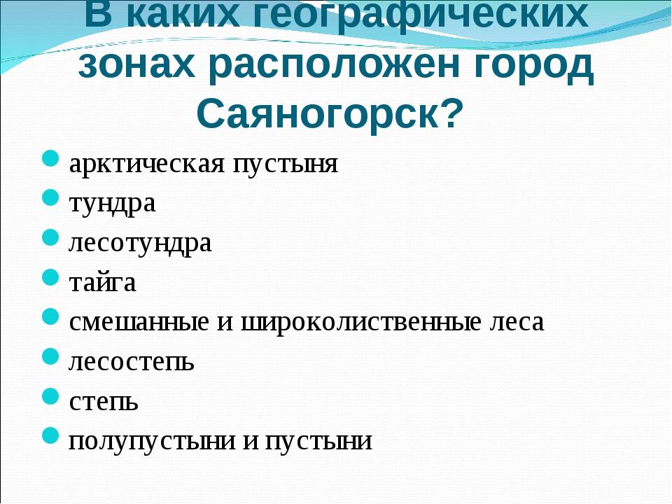 В каких географических зонах расположен город Саяногорск? арктическая пустыня...