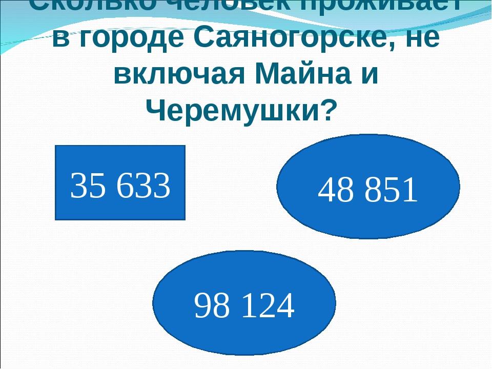 Сколько человек проживает в городе Саяногорске, не включая Майна и Черемушки?...