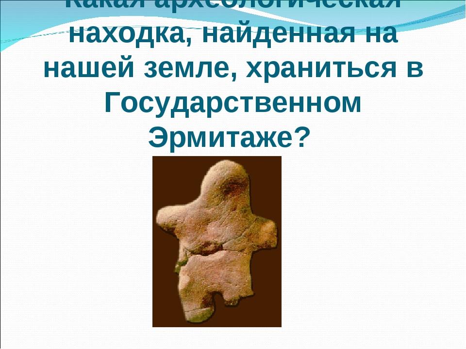 Какая археологическая находка, найденная на нашей земле, храниться в Государс...
