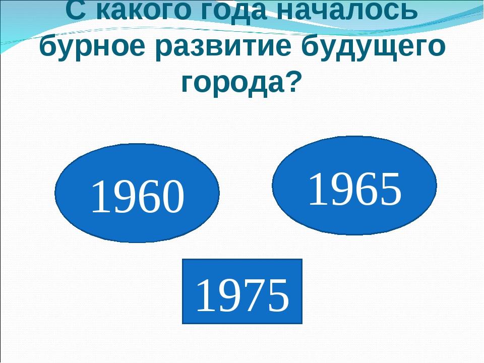 С какого года началось бурное развитие будущего города? 1960 1975 1965
