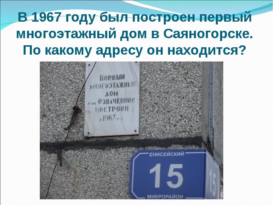В 1967 году был построен первый многоэтажный дом в Саяногорске. По какому адр...