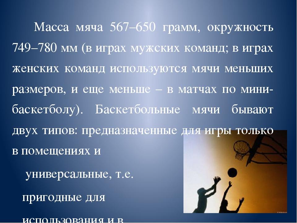 Масса мяча 567–650 грамм, окружность 749–780 мм (в играх мужских команд; в и...