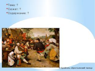 Тема: ? Сюжет: ? Содержание: ? П.Брейгель «Крестьянский танец»
