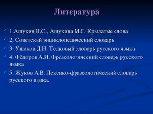 Литература 1.Ашукин Н.С., Ашукина М.Г. Крылатые слова 2. Советский энциклопед