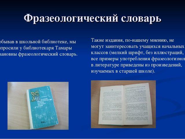 Фразеологический словарь Побывав в школьной библиотеке, мы попросили у библио...