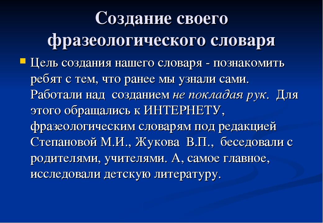 Создание своего фразеологического словаря Цель создания нашего словаря - позн...