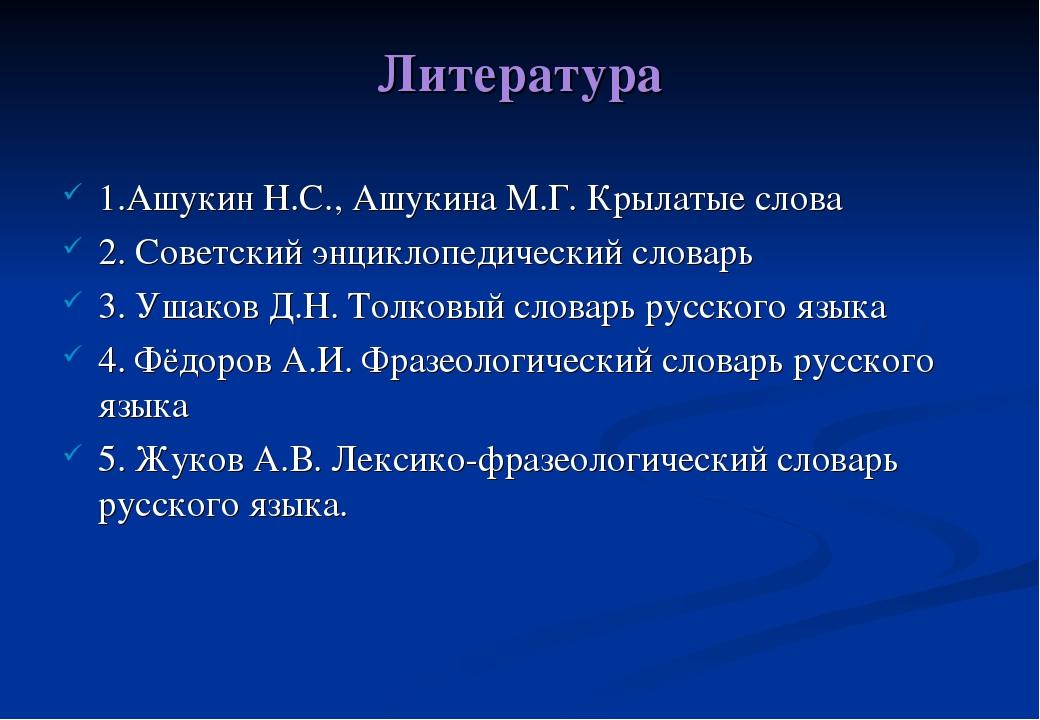Литература 1.Ашукин Н.С., Ашукина М.Г. Крылатые слова 2. Советский энциклопед...