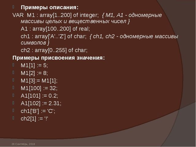 * Примеры описания: VAR M1 : array[1..200] of integer; { М1, A1 - одномерные...