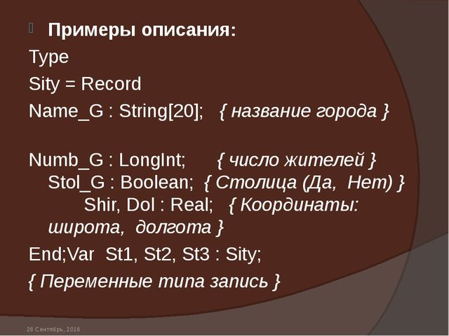* Примеры описания: Type Sity = Record Name_G : String[20]; { название города...