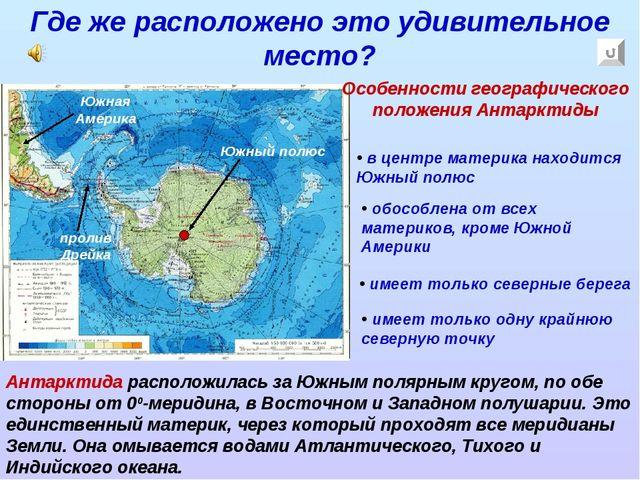 Где же расположено это удивительное место? Антарктида расположилась за Южным...