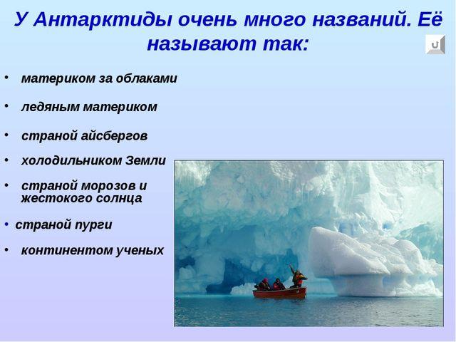 У Антарктиды очень много названий. Её называют так: материком за облаками лед...