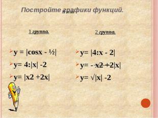 Постройте графики функций. 1 группа. у = |cosx - ½| y= 4:|x| -2 y= |x2 +2x| 2