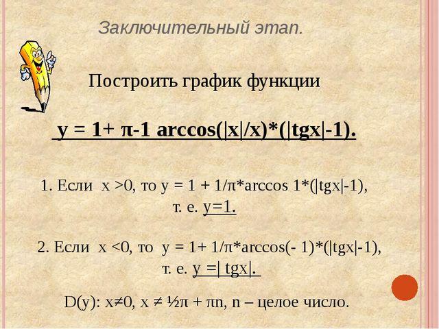 Заключительный этап. Построить график функции у = 1+ π-1 arccos(|x|/x)*(|tgx|...