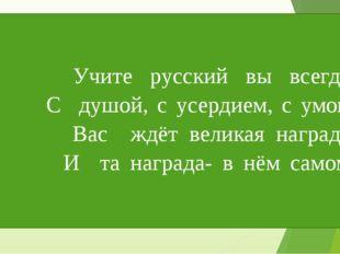 Учите русский вы всегда С душой, с усердием, с умом! Вас ждёт великая наград