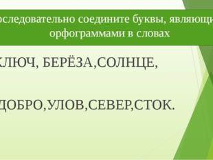 Последовательно соедините буквы, являющиеся орфограммами в словах КЛЮЧ, БЕРЁЗ