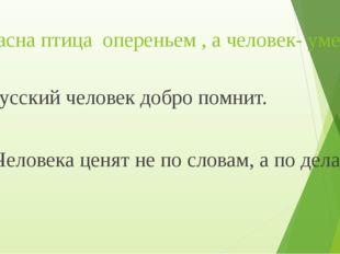 Красна птица опереньем , а человек- уменьем. Русский человек добро помнит. Че