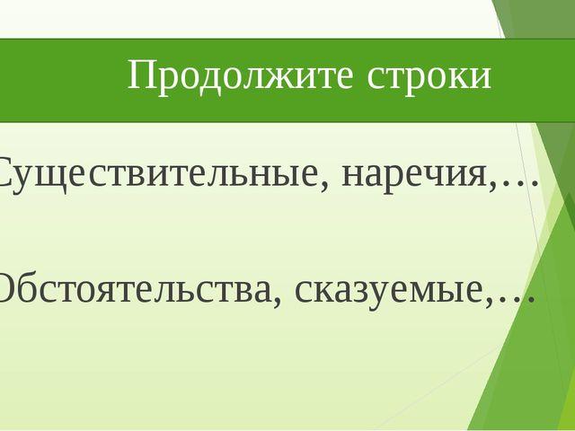 Продолжите строки Существительные, наречия,… Обстоятельства, сказуемые,…