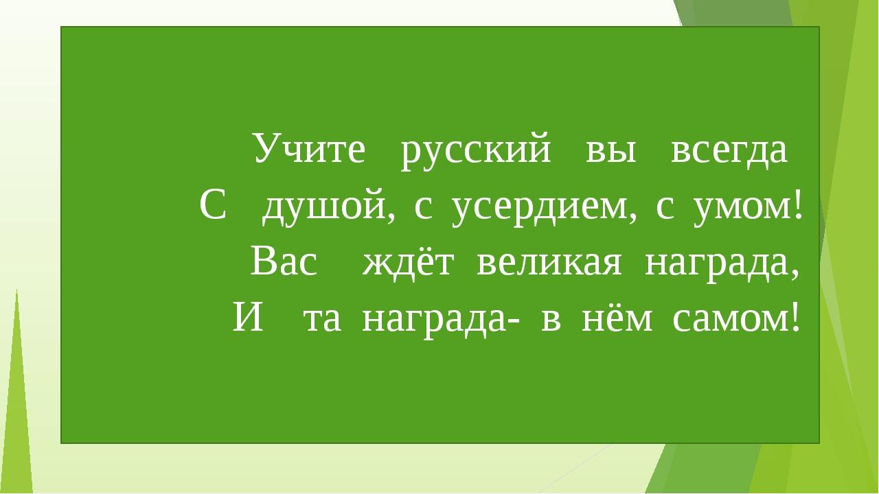Учите русский вы всегда С душой, с усердием, с умом! Вас ждёт великая наград...