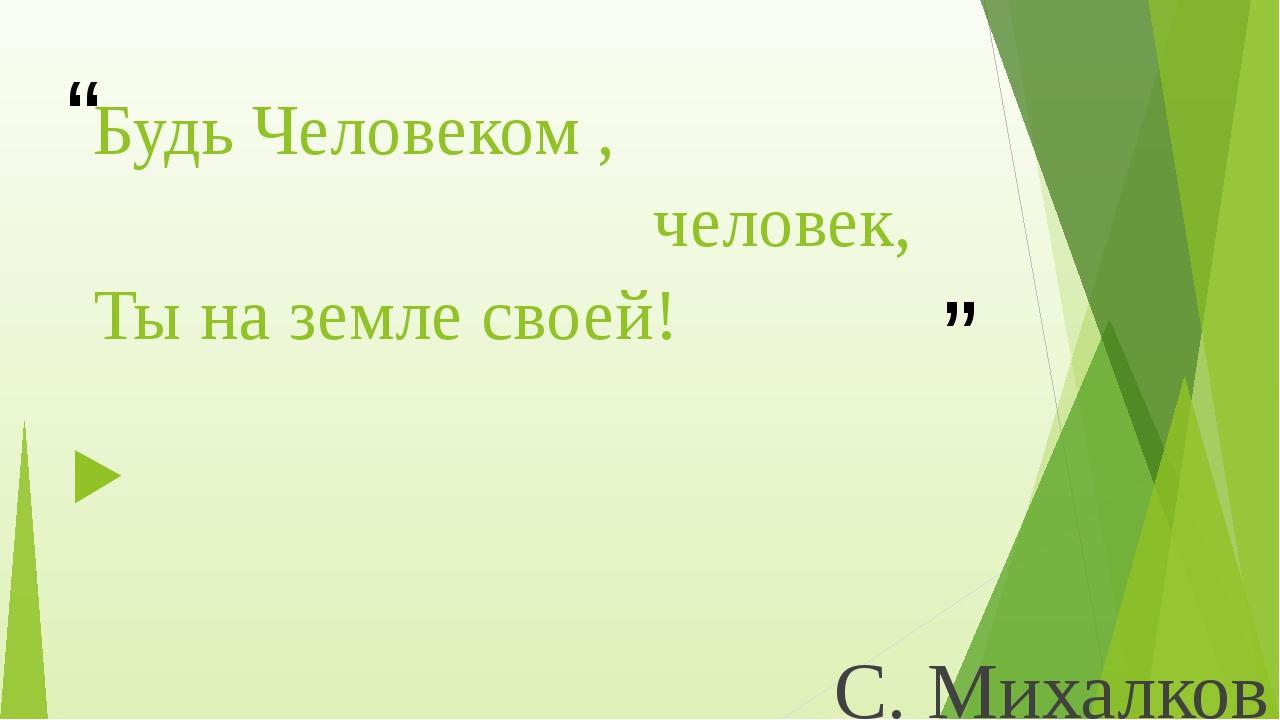 """Будь Человеком , человек, Ты на земле своей! С. Михалков """" """""""