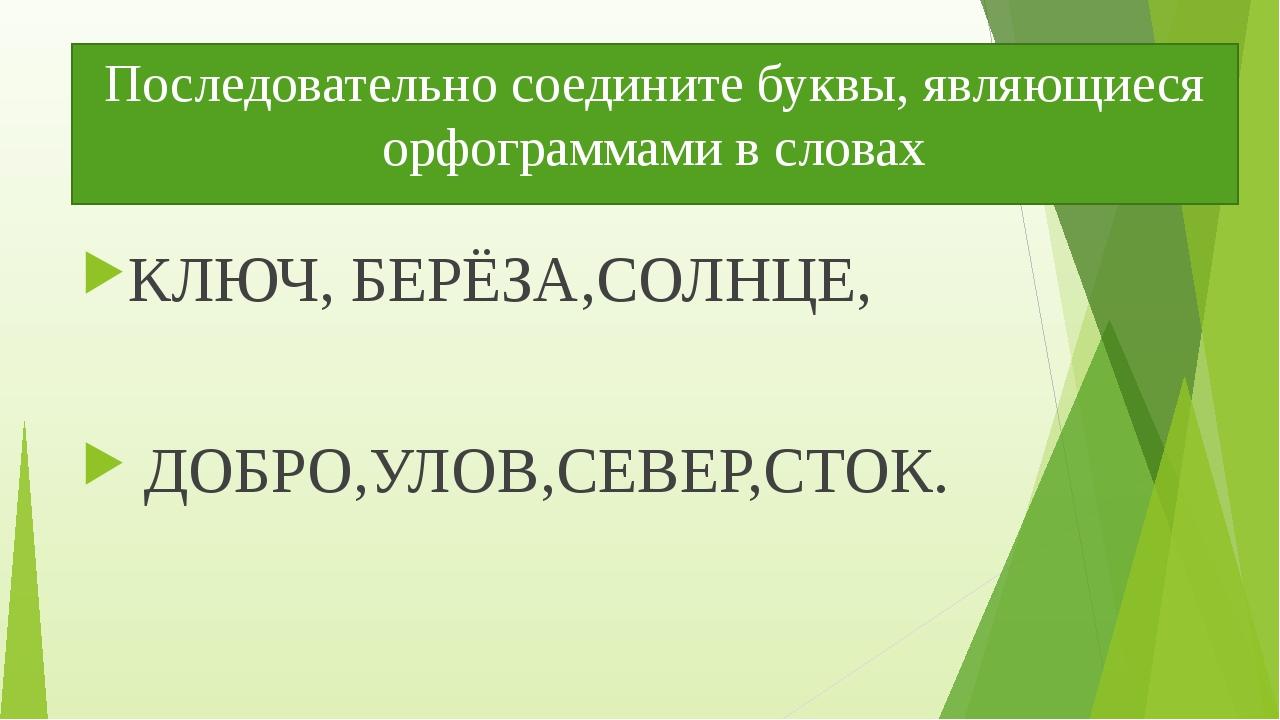 Последовательно соедините буквы, являющиеся орфограммами в словах КЛЮЧ, БЕРЁЗ...