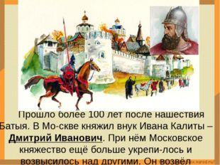 Прошло более 100 лет после нашествия Батыя. В Мо-скве княжил внук Ивана Кали