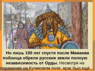 Но лишь 100 лет спустя после Мамаева побоища обрели русские земли полную нез
