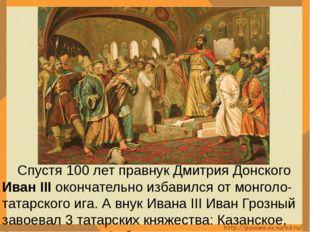 Спустя 100 лет правнук Дмитрия Донского Иван III окончательно избавился от м