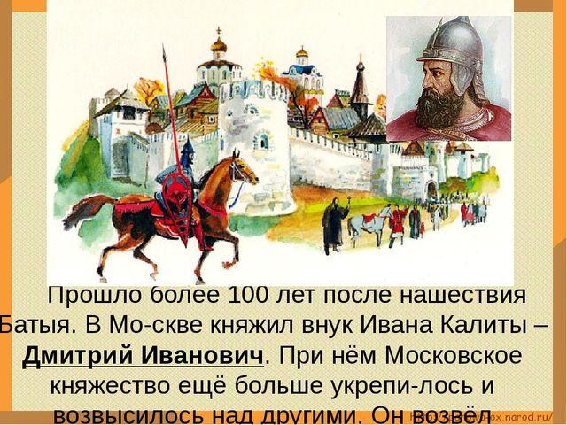 Прошло более 100 лет после нашествия Батыя. В Мо-скве княжил внук Ивана Кали...