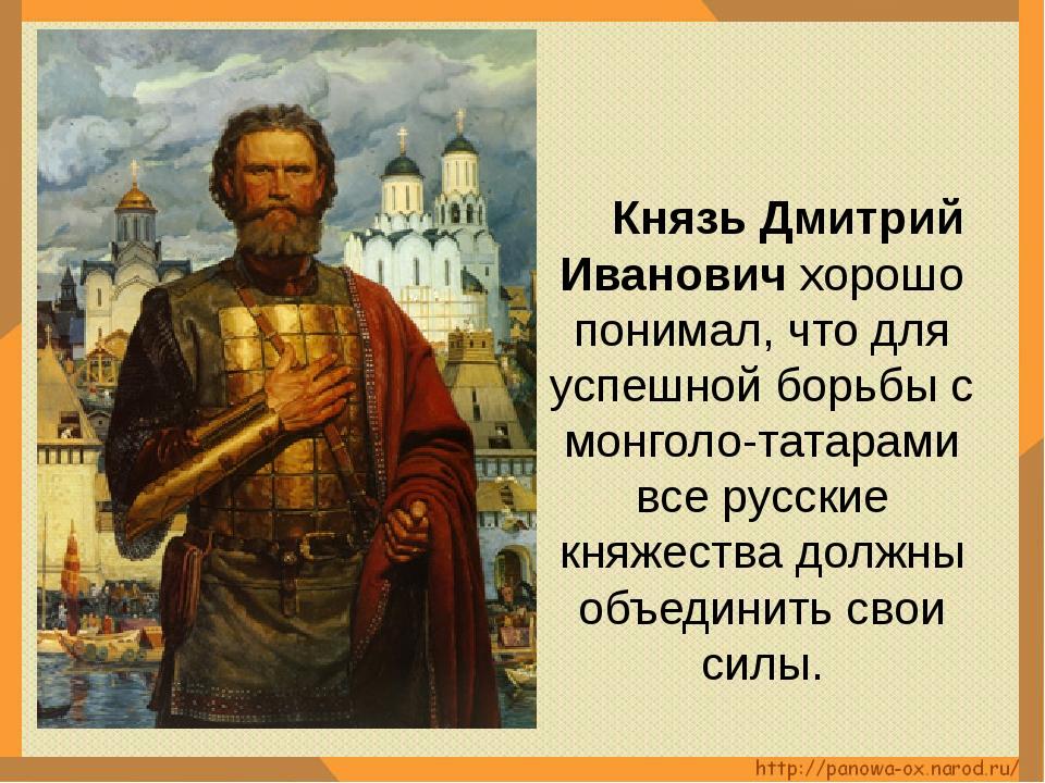 Князь Дмитрий Иванович хорошо понимал, что для успешной борьбы с монголо-тат...