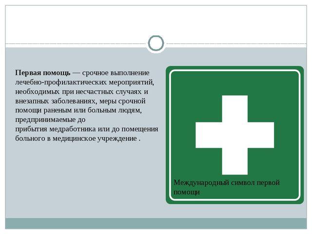 Первая помощь— срочное выполнение лечебно-профилактических мероприятий, нео...