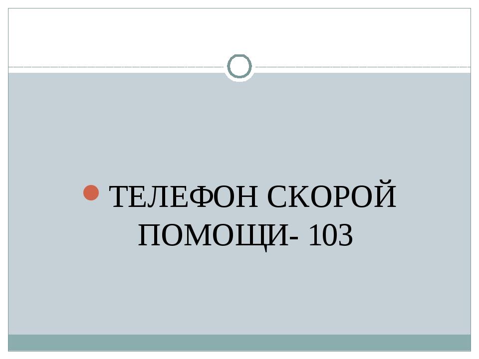 ТЕЛЕФОН СКОРОЙ ПОМОЩИ- 103