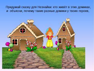Придумай сказку для Незнайки: кто живёт в этих домиках, и объясни, почему так