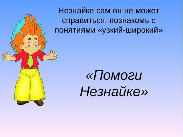 «Помоги Незнайке» Незнайке сам он не может справиться, познакомь с понятиями...