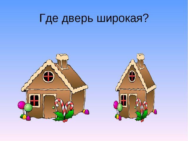 Где дверь широкая?
