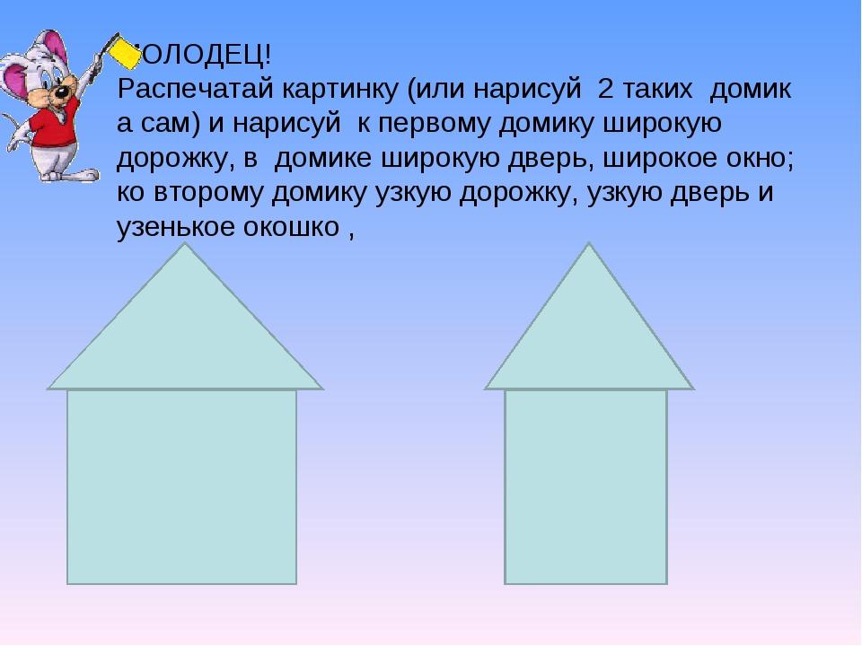 МОЛОДЕЦ! Распечатай картинку (или нарисуй 2 таких домик а сам) и нарисуй к пе...