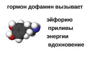 гормондофамин вызывает эйфорию приливы энергии вдохновение