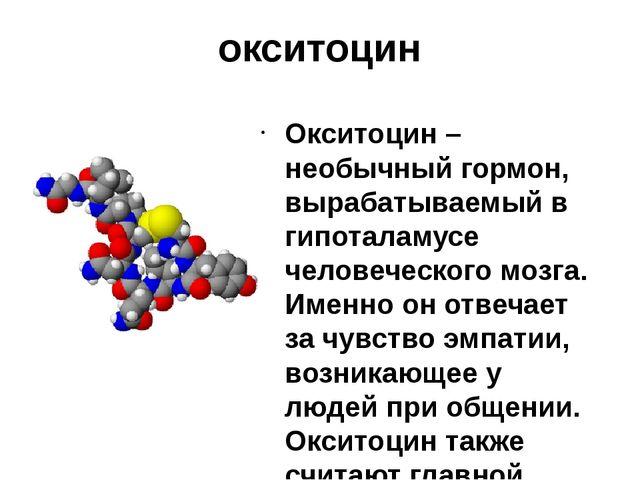 окситоцин Окситоцин – необычный гормон, вырабатываемый в гипоталамусе человеч...