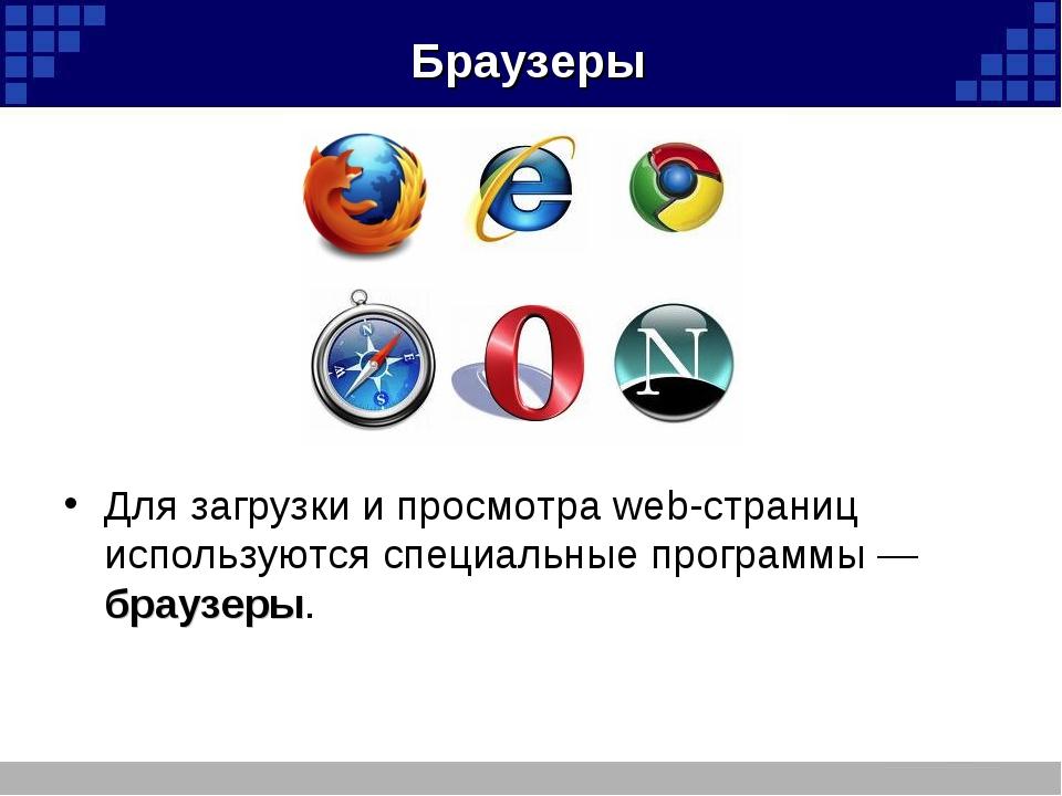 Браузеры Для загрузки и просмотра web-страниц используются специальные програ...