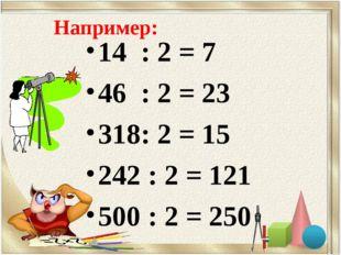 Например: 14 : 2 = 7 46 : 2 = 23 318: 2 = 15 242 : 2 = 121 500 : 2 = 250