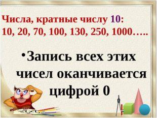 Числа, кратные числу 10: 10, 20, 70, 100, 130, 250, 1000….. Запись всех этих