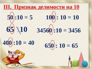 50 :10 = 5 100 : 10 = 10 400 :10 = 40 650 : 10 = 65 34560 :10 = 3456 III. При