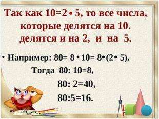Так как 10=2 5, то все числа, которые делятся на 10. делятся и на 2, и на 5.