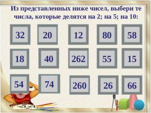 32 20 80 18 40 55 15 54 74 26 66 Из представленных ниже чисел, выбери те числ