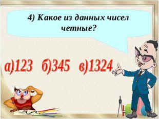 4) Какое из данных чисел четные?