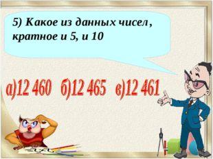 5) Какое из данных чисел, кратное и 5, и 10