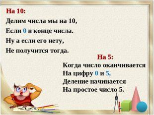 На 10: Делим числа мы на 10, Если 0 в конце числа. Ну а если его нету, Не пол