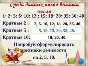 Среди данных чисел выпиши числа 1; 2; 5; 6; 10; 12 ; 15; 18; 20; 35; 36; 40 К