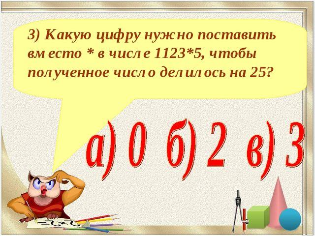 3) Какую цифру нужно поставить вместо * в числе 1123*5, чтобы полученное числ...