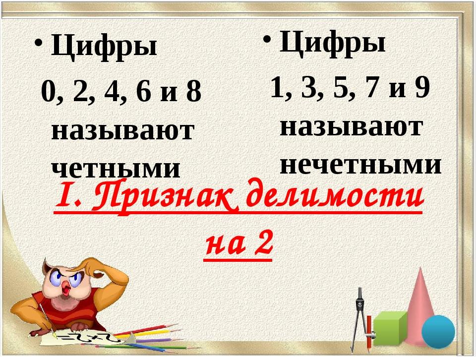 I. Признак делимости на 2 Цифры 0, 2, 4, 6 и 8 называют четными Цифры 1, 3, 5...