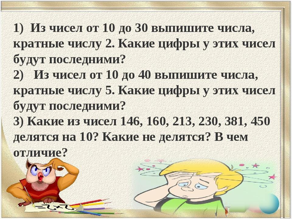 1) Из чисел от 10 до 30 выпишите числа, кратные числу 2. Какие цифры у этих ч...